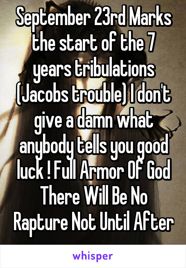 September 23rd Marks the start of the 7 years tribulations (Jacobs trouble) I don't give a damn what anybody tells you good luck ! Full Armor Of God There Will Be No Rapture Not Until After