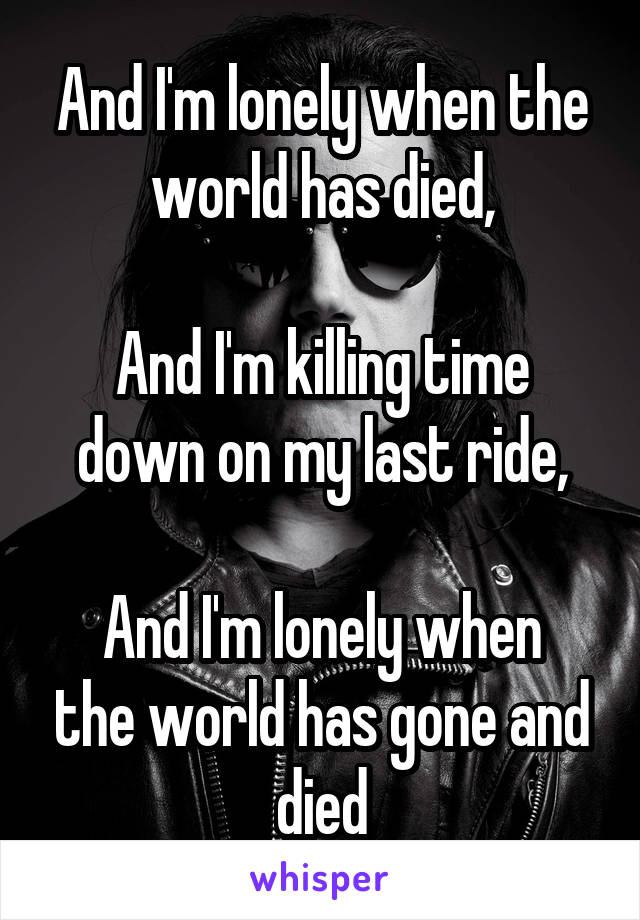 And I'm lonely when the world has died,  And I'm killing time down on my last ride,  And I'm lonely when the world has gone and died