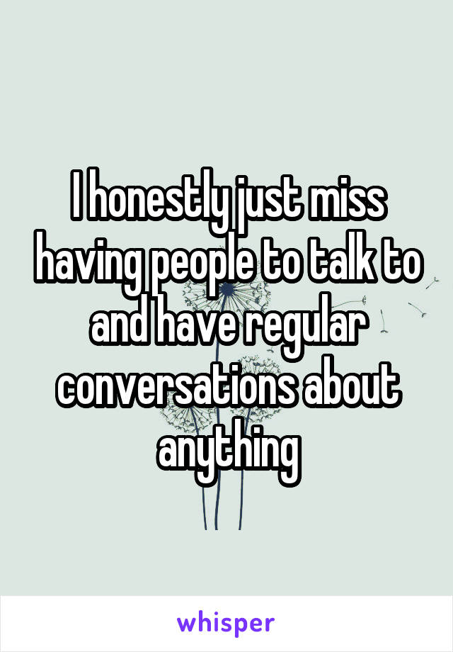 I honestly just miss having people to talk to and have regular conversations about anything
