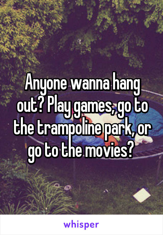 Anyone wanna hang out? Play games, go to the trampoline park, or go to the movies?