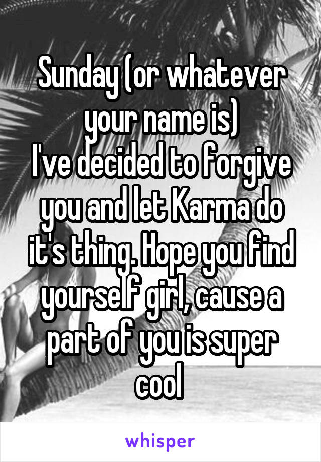 Sunday (or whatever your name is) I've decided to forgive you and let Karma do it's thing. Hope you find yourself girl, cause a part of you is super cool