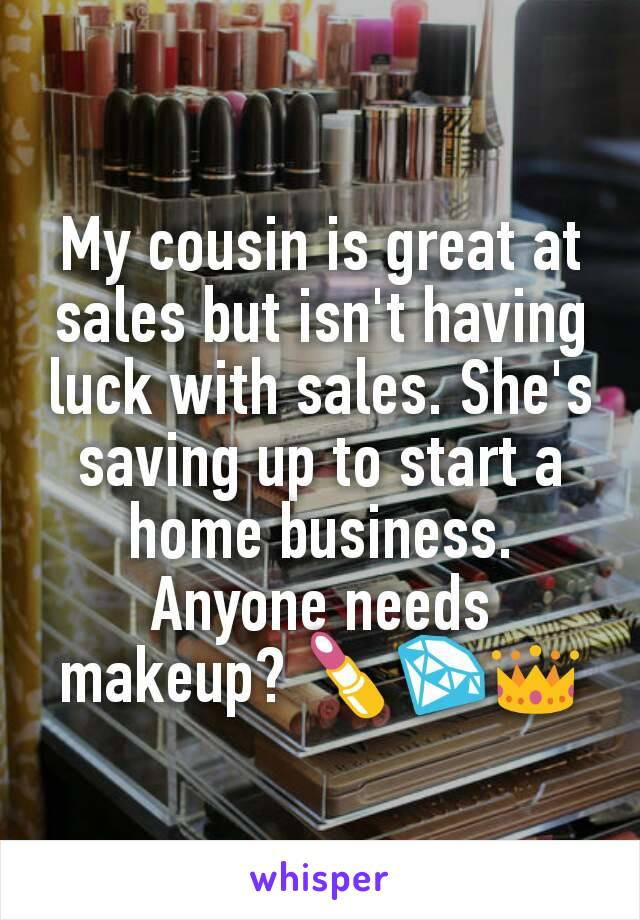My cousin is great at sales but isn't having luck with sales. She's saving up to start a home business. Anyone needs makeup? 💄💎👑
