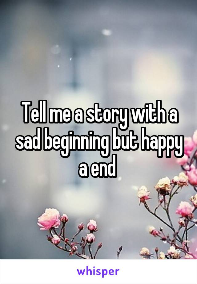 Tell me a story with a sad beginning but happy a end