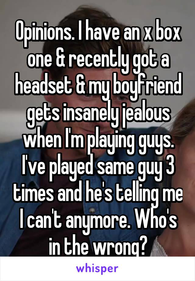 Opinions. I have an x box one & recently got a headset & my boyfriend gets insanely jealous when I'm playing guys. I've played same guy 3 times and he's telling me I can't anymore. Who's in the wrong?