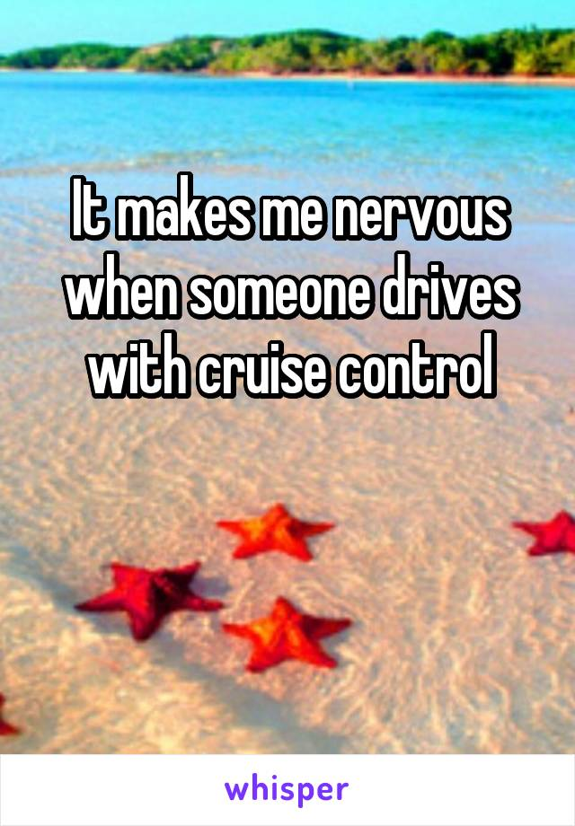 It makes me nervous when someone drives with cruise control