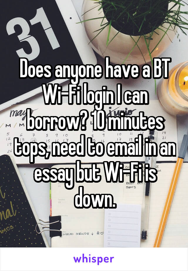 Does anyone have a BT Wi-Fi login I can borrow? 10 minutes tops, need to email in an essay but Wi-Fi is down.