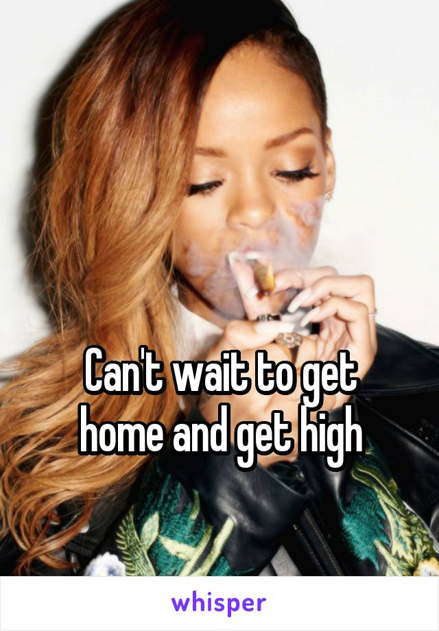 Can't wait to get home and get high
