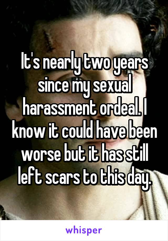 It's nearly two years since my sexual harassment ordeal. I know it could have been worse but it has still left scars to this day.