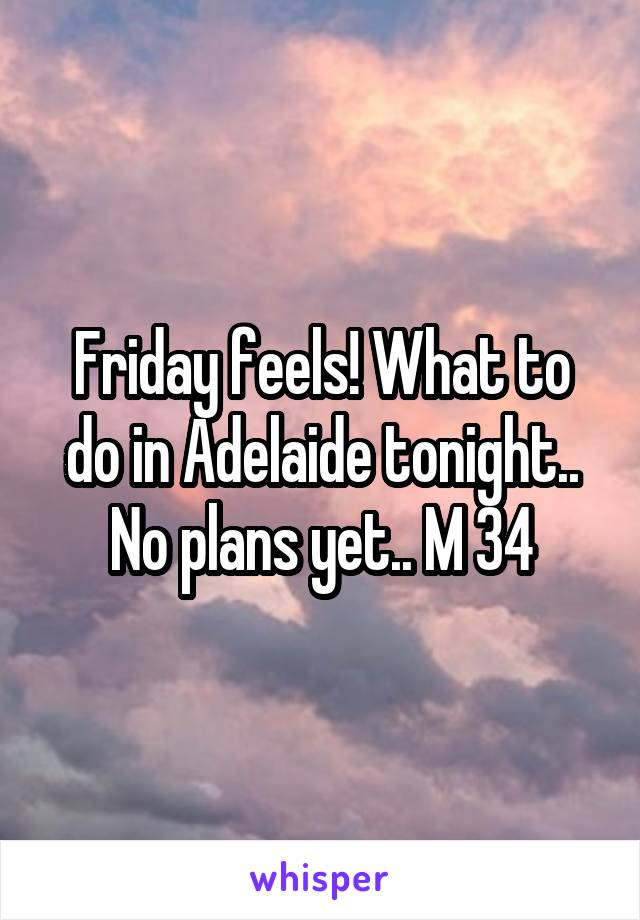 Friday feels! What to do in Adelaide tonight.. No plans yet.. M 34