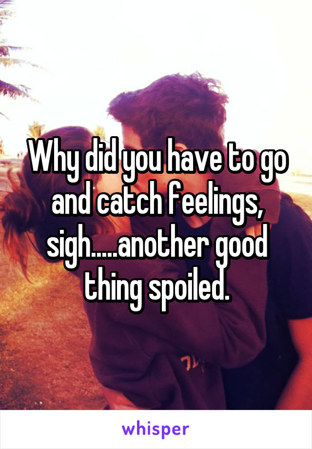 Why did you have to go and catch feelings, sigh.....another good thing spoiled.
