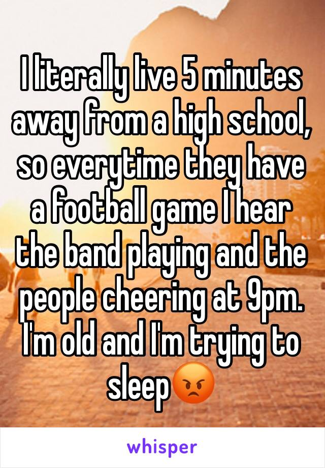 I literally live 5 minutes away from a high school, so everytime they have a football game I hear the band playing and the people cheering at 9pm. I'm old and I'm trying to sleep😡