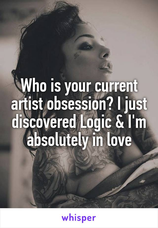 Who is your current artist obsession? I just discovered Logic & I'm absolutely in love