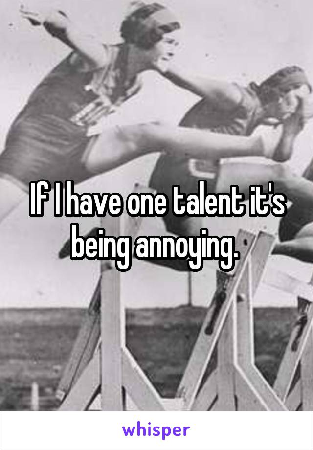 If I have one talent it's being annoying.