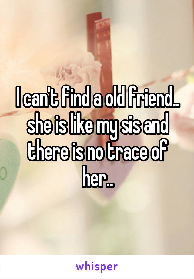 I can't find a old friend.. she is like my sis and there is no trace of her..