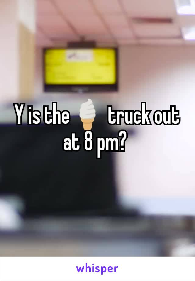 Y is the🍦 truck out at 8 pm?