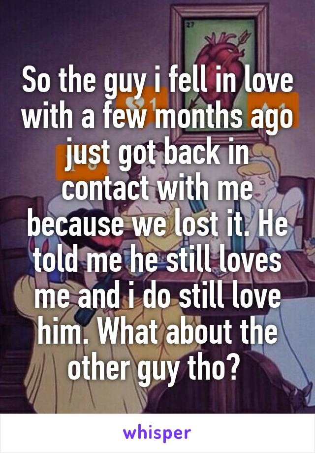 So the guy i fell in love with a few months ago just got back in contact with me because we lost it. He told me he still loves me and i do still love him. What about the other guy tho?
