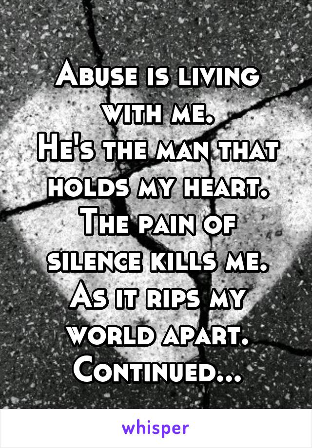 Abuse is living with me. He's the man that holds my heart. The pain of silence kills me. As it rips my world apart. Continued...