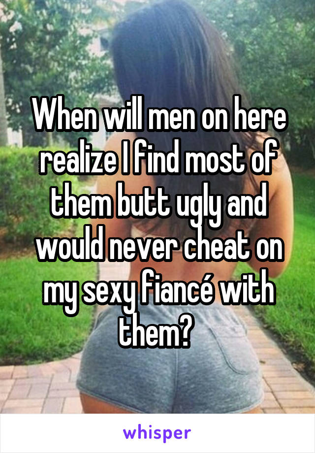 When will men on here realize I find most of them butt ugly and would never cheat on my sexy fiancé with them?