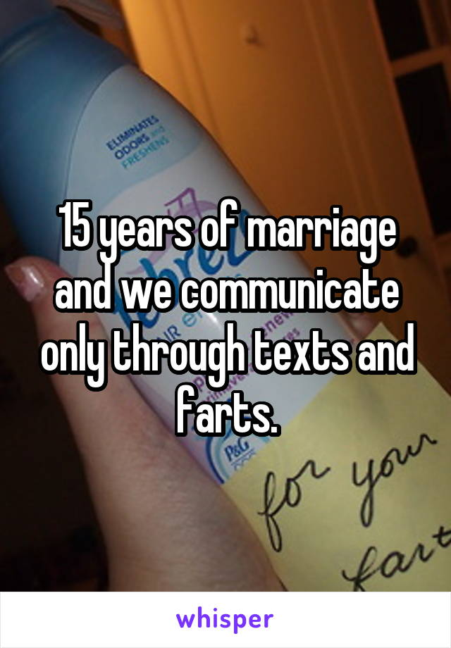 15 years of marriage and we communicate only through texts and farts.