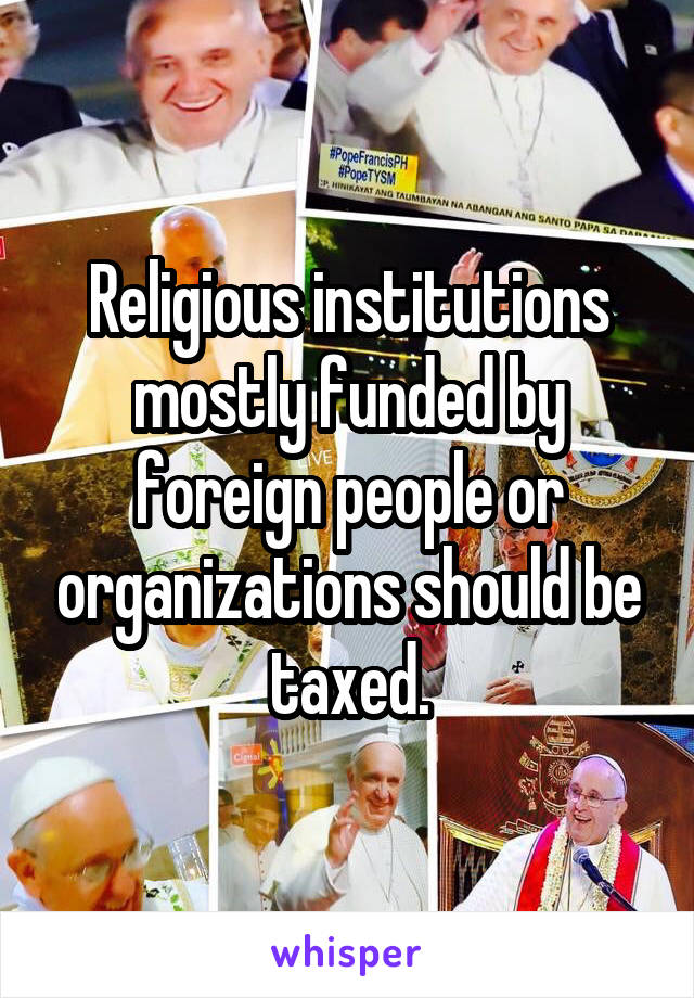 Religious institutions mostly funded by foreign people or organizations should be taxed.