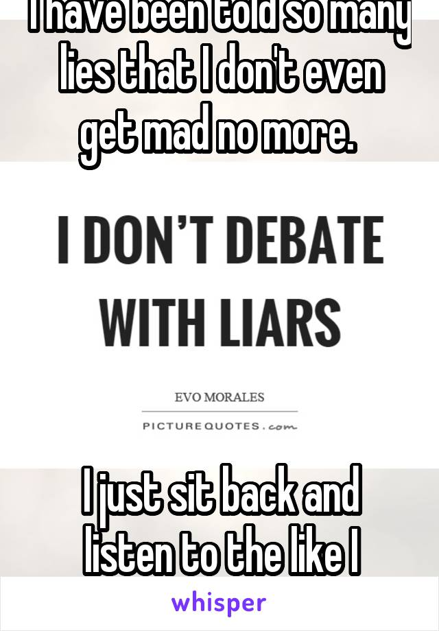 I have been told so many lies that I don't even get mad no more.       I just sit back and listen to the like I believe them.