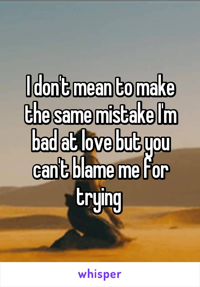 I don't mean to make the same mistake I'm bad at love but you can't blame me for trying