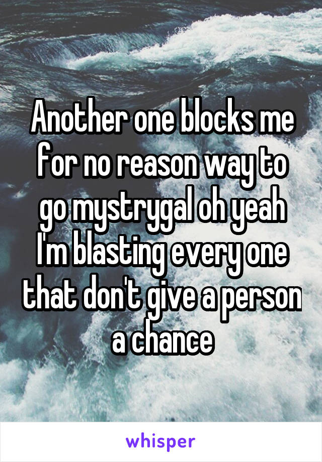 Another one blocks me for no reason way to go mystrygal oh yeah I'm blasting every one that don't give a person a chance
