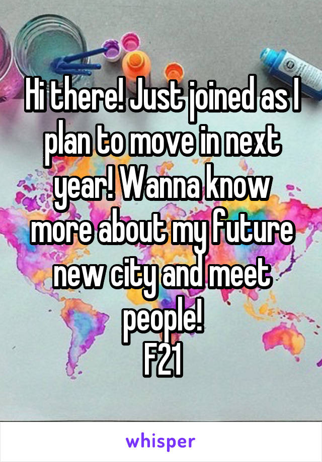Hi there! Just joined as I plan to move in next year! Wanna know more about my future new city and meet people! F21