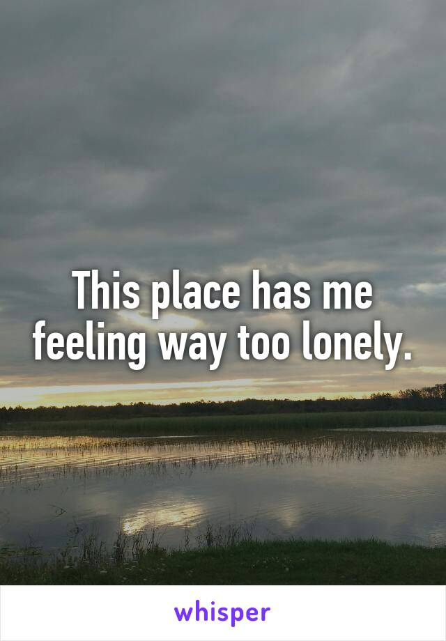 This place has me feeling way too lonely.