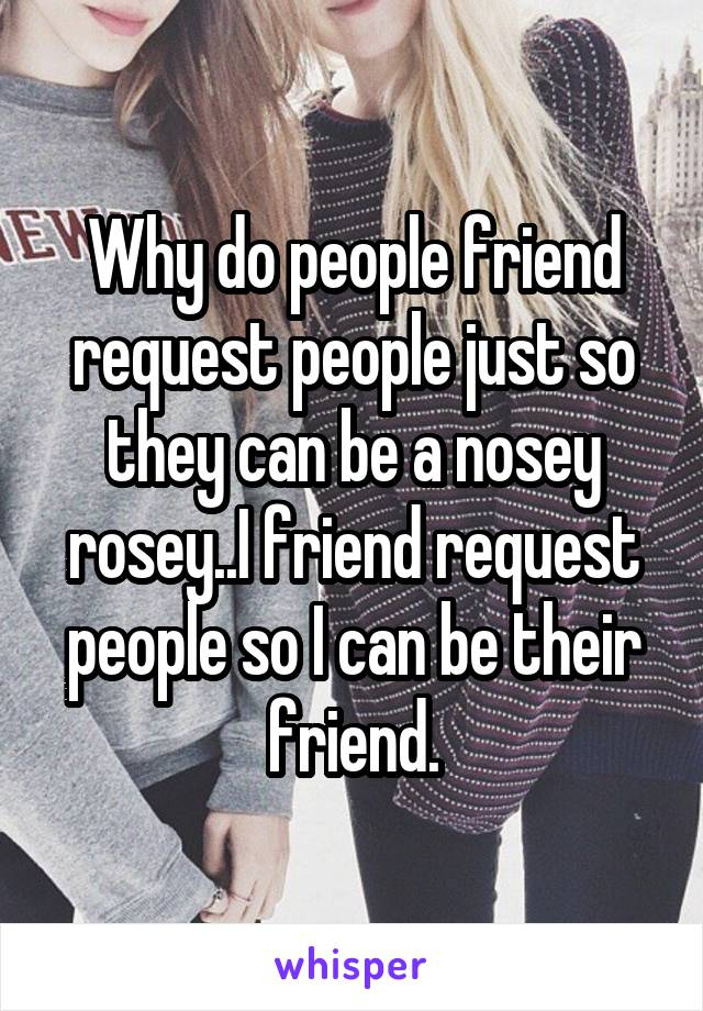 Why do people friend request people just so they can be a nosey rosey..I friend request people so I can be their friend.