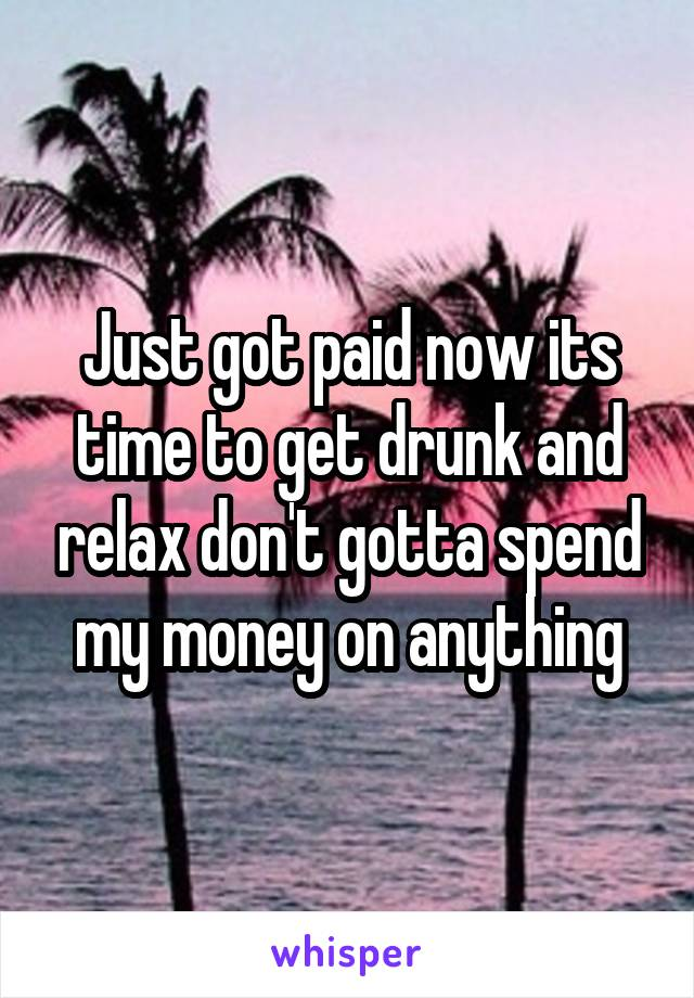 Just got paid now its time to get drunk and relax don't gotta spend my money on anything