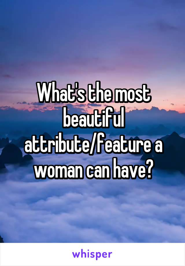 What's the most beautiful attribute/feature a woman can have?