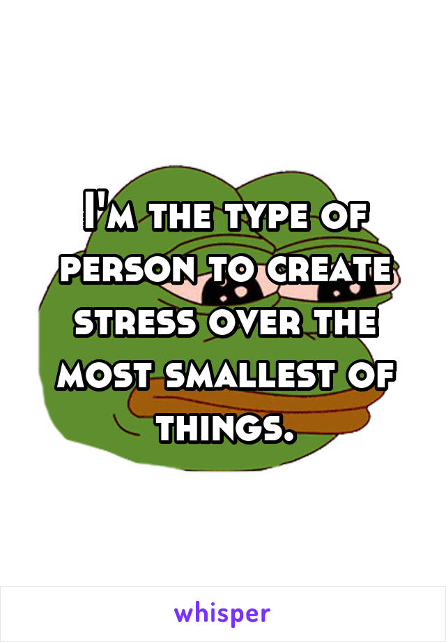 I'm the type of person to create stress over the most smallest of things.