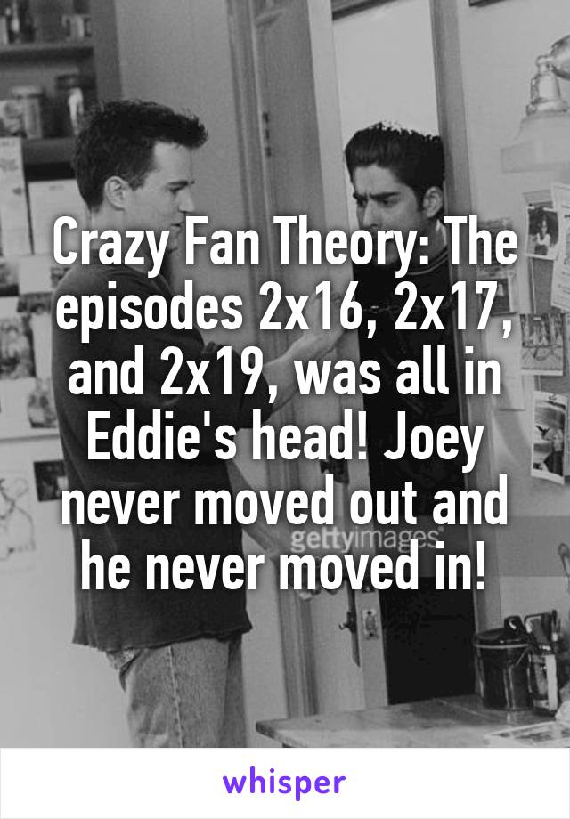 Crazy Fan Theory: The episodes 2x16, 2x17, and 2x19, was all in Eddie's head! Joey never moved out and he never moved in!