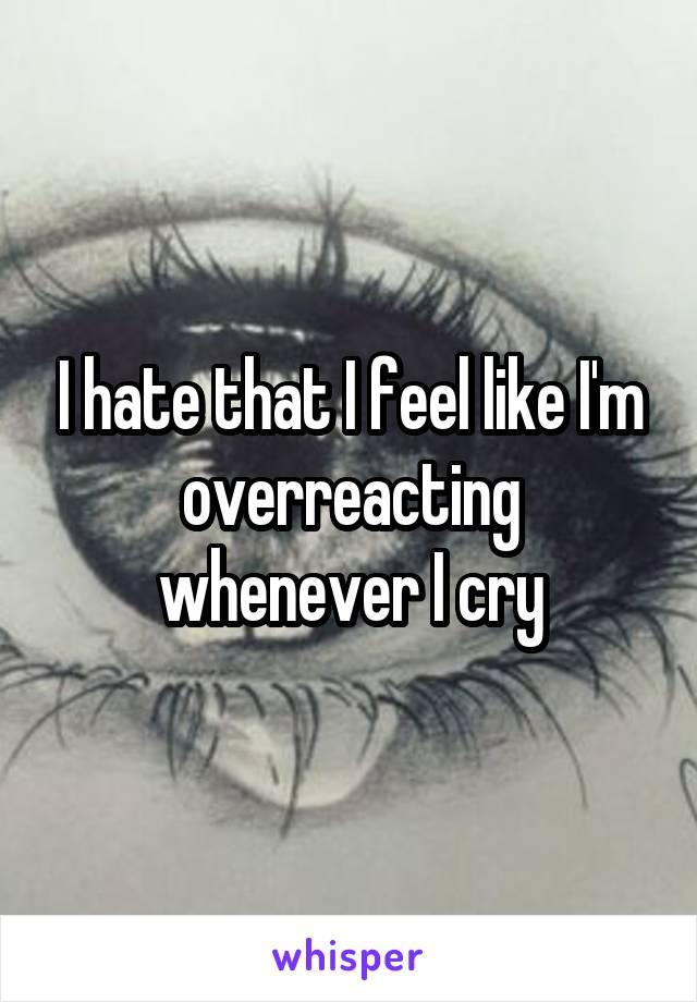 I hate that I feel like I'm overreacting whenever I cry