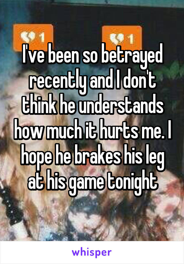 I've been so betrayed recently and I don't think he understands how much it hurts me. I hope he brakes his leg at his game tonight