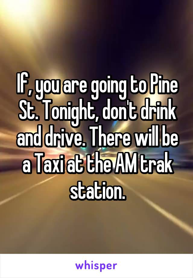 If, you are going to Pine St. Tonight, don't drink and drive. There will be a Taxi at the AM trak station.