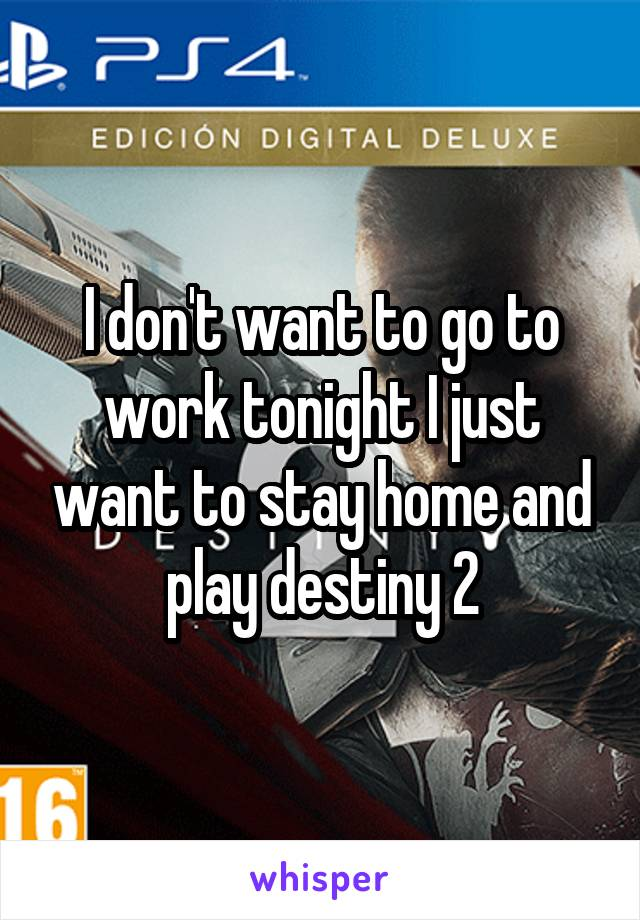 I don't want to go to work tonight I just want to stay home and play destiny 2
