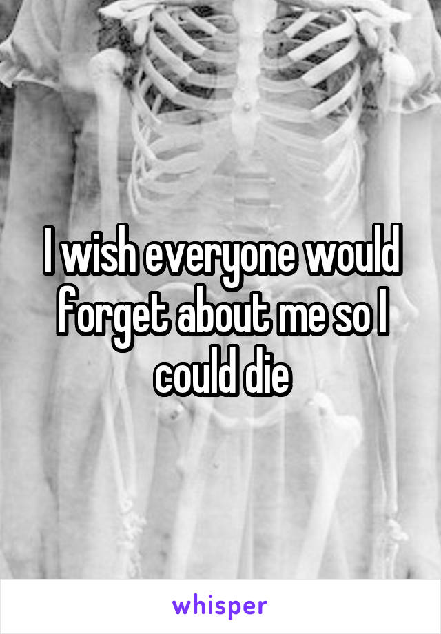I wish everyone would forget about me so I could die