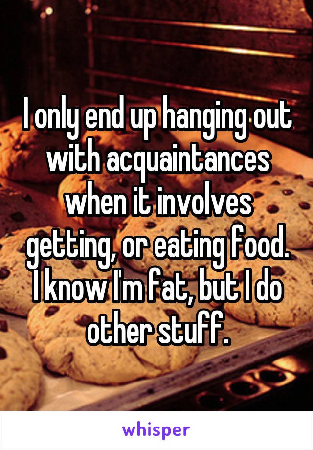 I only end up hanging out with acquaintances when it involves getting, or eating food. I know I'm fat, but I do other stuff.
