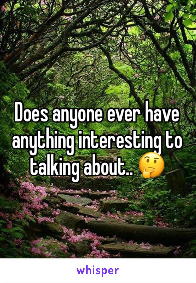 Does anyone ever have anything interesting to talking about.. 🤔
