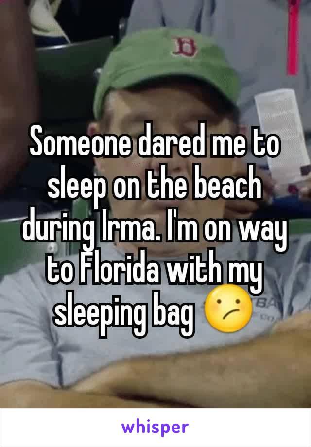 Someone dared me to sleep on the beach during Irma. I'm on way to Florida with my sleeping bag 😕