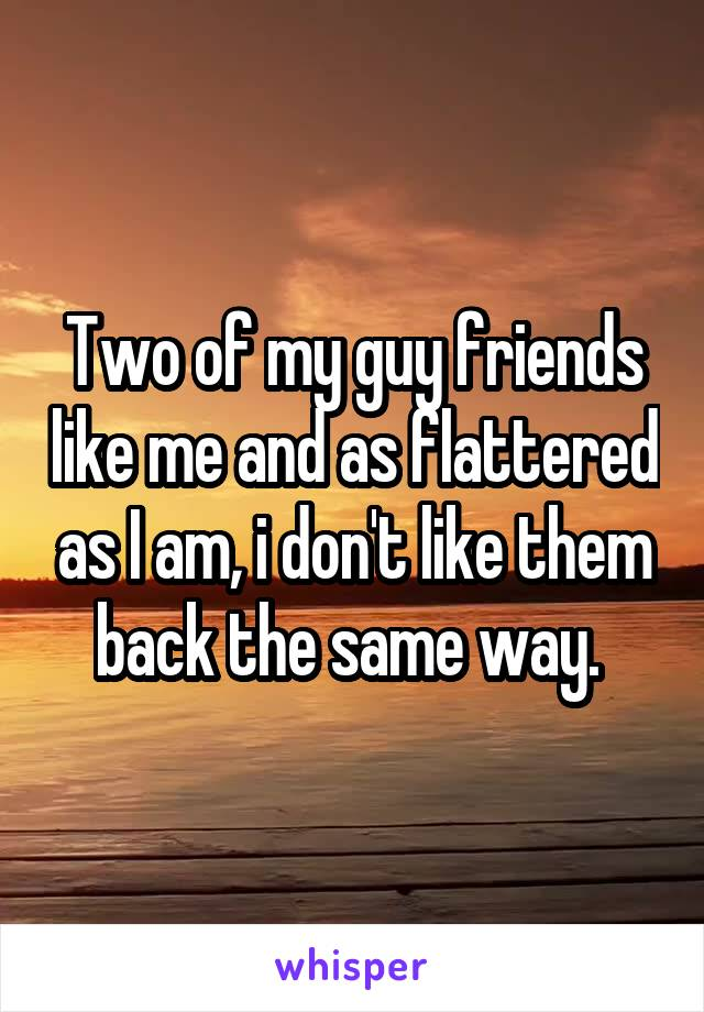 Two of my guy friends like me and as flattered as I am, i don't like them back the same way.