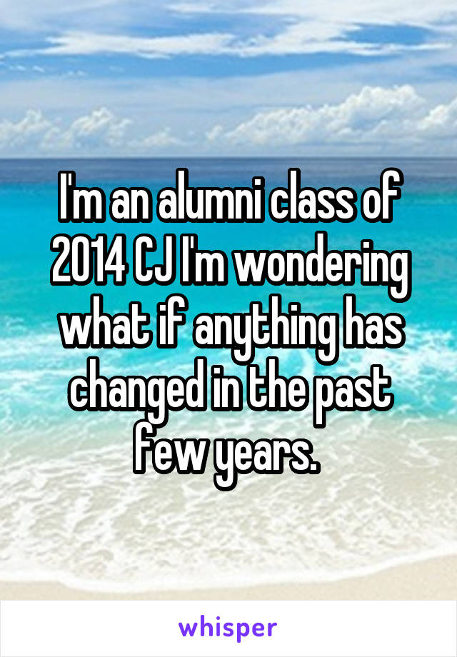 I'm an alumni class of 2014 CJ I'm wondering what if anything has changed in the past few years.