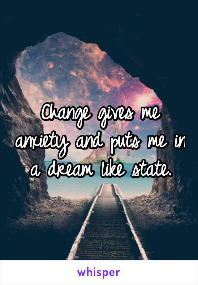 Change gives me anxiety and puts me in a dream like state.