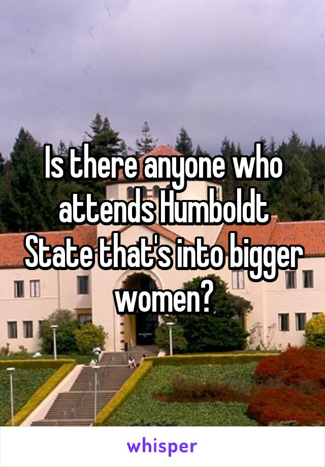 Is there anyone who attends Humboldt State that's into bigger women?