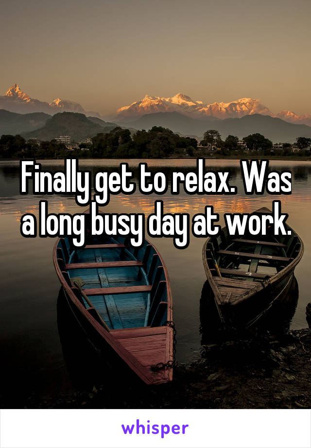 Finally get to relax. Was a long busy day at work.