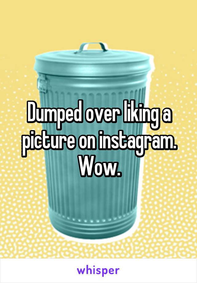 Dumped over liking a picture on instagram. Wow.