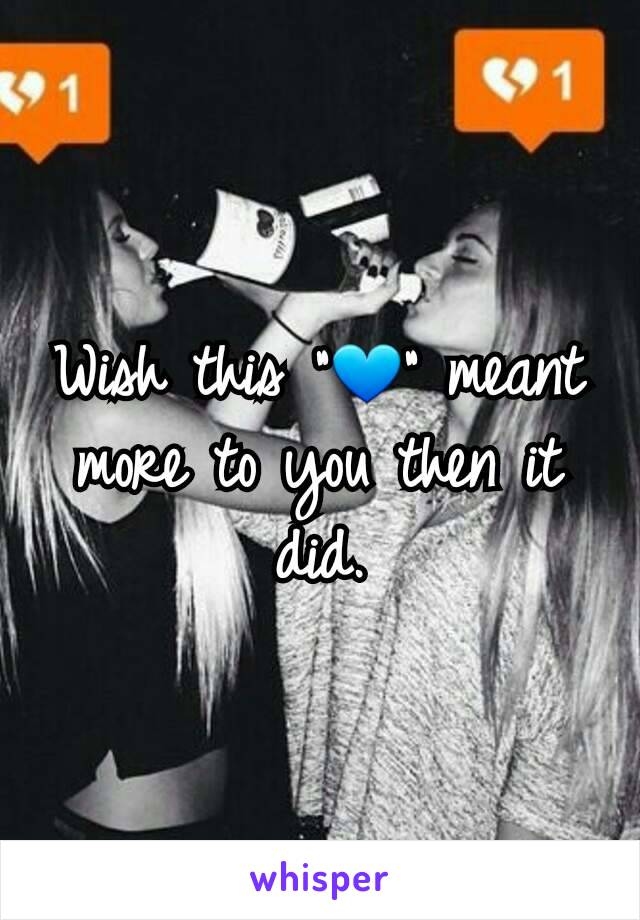 """Wish this """"💙"""" meant more to you then it did."""