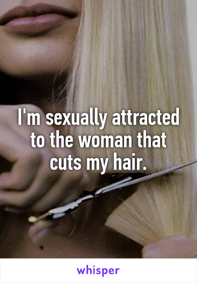 I'm sexually attracted to the woman that cuts my hair.